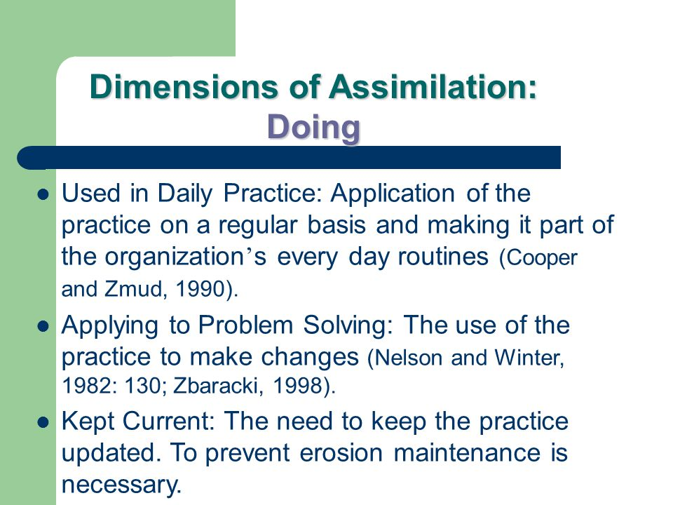 Dimensions of Assimilation: Doing Used in Daily Practice: Application of the practice on a regular basis and making it part of the organization ' s every day routines (Cooper and Zmud, 1990).