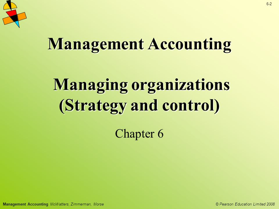 © Pearson Education Limited 2008 6-2 Management Accounting McWatters, Zimmerman, Morse Management Accounting Managing organizations (Strategy and cont