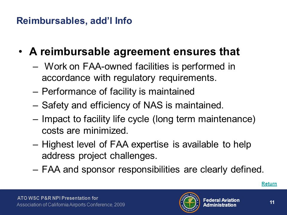 11 Federal Aviation Administration ATO WSC P&R NPI Presentation for Association of California Airports Conference, 2009 Reimbursables, add'l Info A reimbursable agreement ensures that – Work on FAA-owned facilities is performed in accordance with regulatory requirements.