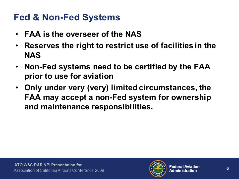 6 Federal Aviation Administration ATO WSC P&R NPI Presentation for Association of California Airports Conference, 2009 Fed & Non-Fed Systems FAA is the overseer of the NAS Reserves the right to restrict use of facilities in the NAS Non-Fed systems need to be certified by the FAA prior to use for aviation Only under very (very) limited circumstances, the FAA may accept a non-Fed system for ownership and maintenance responsibilities.