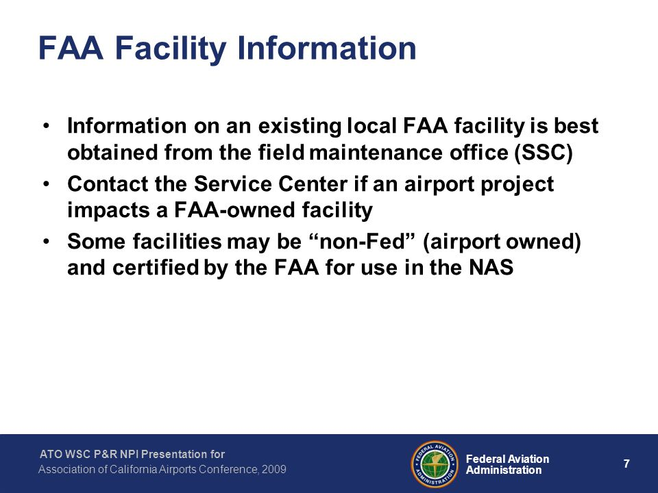 7 Federal Aviation Administration ATO WSC P&R NPI Presentation for Association of California Airports Conference, 2009 FAA Facility Information Information on an existing local FAA facility is best obtained from the field maintenance office (SSC) Contact the Service Center if an airport project impacts a FAA-owned facility Some facilities may be non-Fed (airport owned) and certified by the FAA for use in the NAS