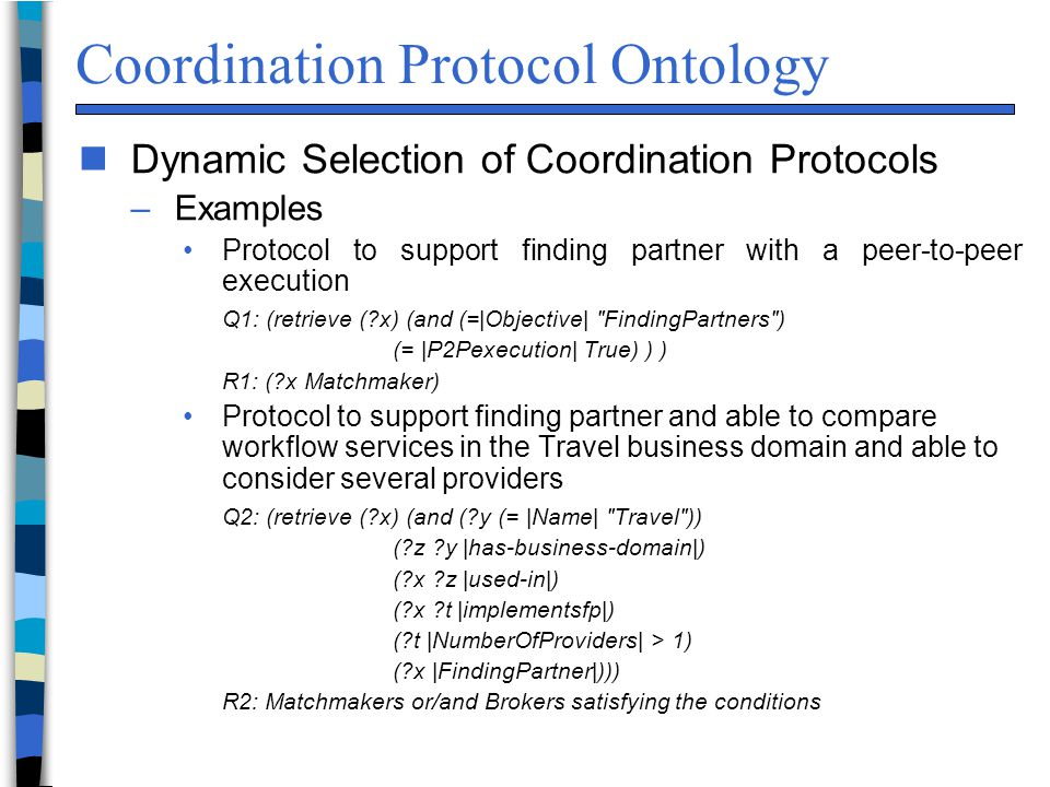 Coordination Protocol Ontology n Dynamic Selection of Coordination Protocols –Examples Protocol to support finding partner with a peer-to-peer execution Q1: (retrieve (?x) (and (=|Objective| ″FindingPartners″) (= |P2Pexecution| True) ) ) R1: (?x Matchmaker) Protocol to support finding partner and able to compare workflow services in the Travel business domain and able to consider several providers Q2: (retrieve (?x) (and (?y (= |Name| ″Travel″)) (?z ?y |has-business-domain|) (?x ?z |used-in|) (?x ?t |implementsfp|) (?t |NumberOfProviders| > 1) (?x |FindingPartner|))) R2: Matchmakers or/and Brokers satisfying the conditions