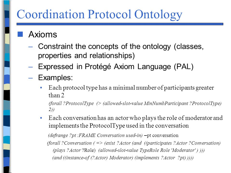 Coordination Protocol Ontology n Axioms –Constraint the concepts of the ontology (classes, properties and relationships) –Expressed in Protégé Axiom Language (PAL) –Examples: Each protocol type has a minimal number of participants greater than 2 (forall ?ProtocolType (> (allowed-slot-value MinNumbParticipant ?ProtocolType) 2)) Each conversation has an actor who plays the role of moderator and implements the ProtocolType used in the conversation (defrange ?pt :FRAME Conversation used-in) – pt conversation (forall ?Conversation ( => (exist ?Actor (and ((participates ?Actor ?Conversation) (plays ?Actor ?Role) (allowed-slot-value TypeRole Role Moderator ) ))) (and ((instance-of (?Actor) Moderator) (implements ?Actor ?pt) ))))