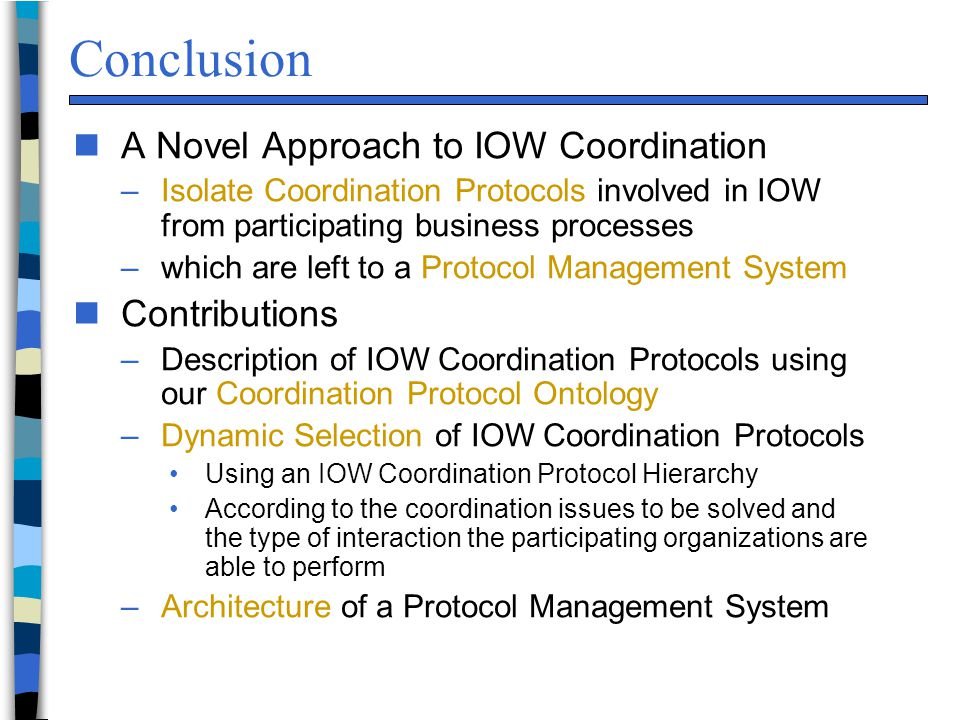 Conclusion n A Novel Approach to IOW Coordination –Isolate Coordination Protocols involved in IOW from participating business processes –which are left to a Protocol Management System n Contributions –Description of IOW Coordination Protocols using our Coordination Protocol Ontology –Dynamic Selection of IOW Coordination Protocols Using an IOW Coordination Protocol Hierarchy According to the coordination issues to be solved and the type of interaction the participating organizations are able to perform –Architecture of a Protocol Management System