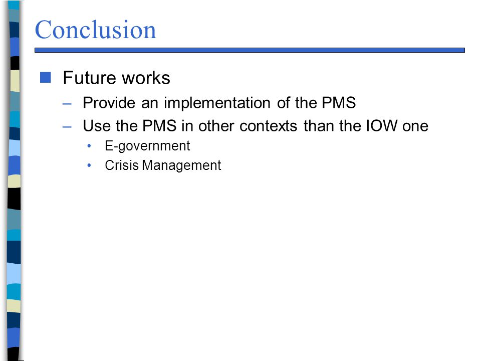 Conclusion n Future works –Provide an implementation of the PMS –Use the PMS in other contexts than the IOW one E-government Crisis Management