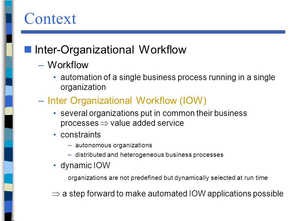 Context nInter-Organizational Workflow –Workflow automation of a single business process running in a single organization –Inter Organizational Workflow (IOW) several organizations put in common their business processes  value added service constraints –autonomous organizations –distributed and heterogeneous business processes dynamic IOW organizations are not predefined but dynamically selected at run time  a step forward to make automated IOW applications possible