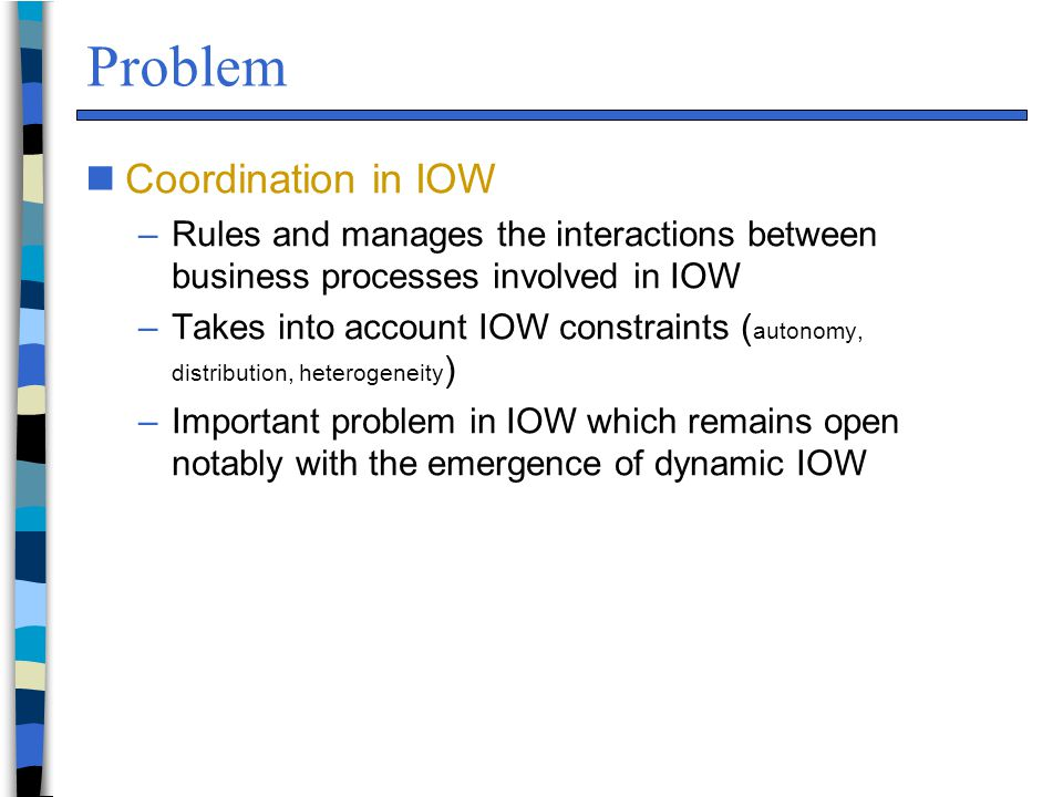 Problem nCoordination in IOW –Rules and manages the interactions between business processes involved in IOW –Takes into account IOW constraints ( autonomy, distribution, heterogeneity ) –Important problem in IOW which remains open notably with the emergence of dynamic IOW