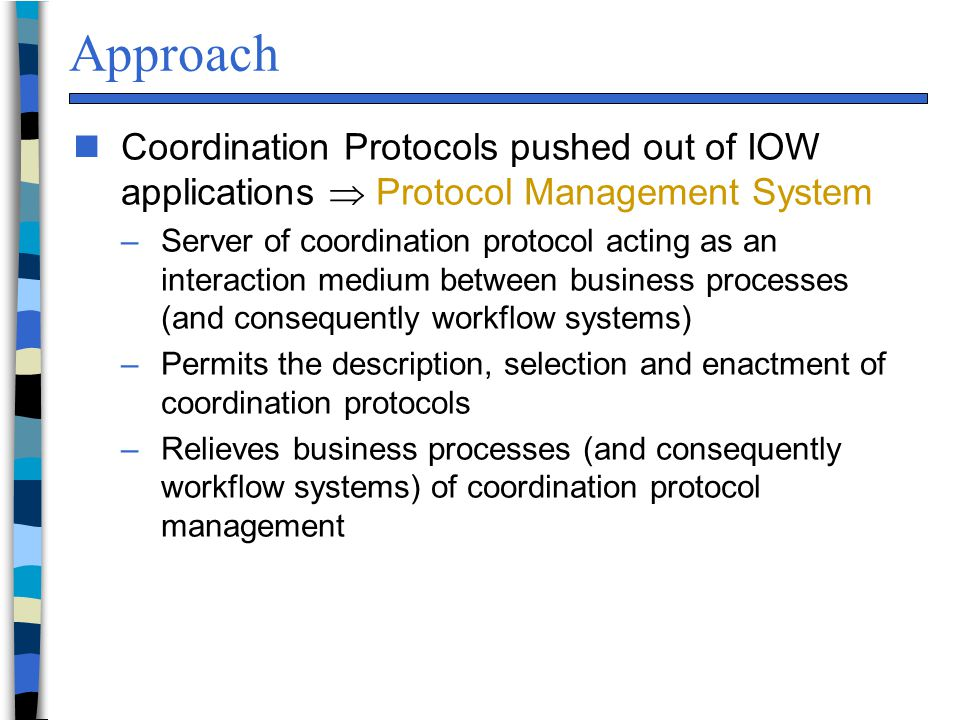 Approach nCoordination Protocols pushed out of IOW applications  Protocol Management System –Server of coordination protocol acting as an interaction medium between business processes (and consequently workflow systems) –Permits the description, selection and enactment of coordination protocols –Relieves business processes (and consequently workflow systems) of coordination protocol management