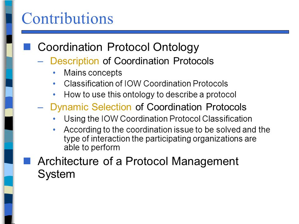 Contributions n Coordination Protocol Ontology –Description of Coordination Protocols Mains concepts Classification of IOW Coordination Protocols How to use this ontology to describe a protocol –Dynamic Selection of Coordination Protocols Using the IOW Coordination Protocol Classification According to the coordination issue to be solved and the type of interaction the participating organizations are able to perform n Architecture of a Protocol Management System