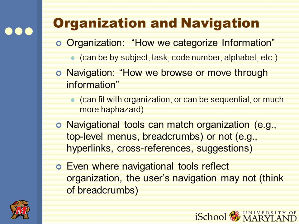 iSchool Organization and Navigation Organization: How we categorize Information (can be by subject, task, code number, alphabet, etc.) Navigation: How we browse or move through information (can fit with organization, or can be sequential, or much more haphazard) Navigational tools can match organization (e.g., top-level menus, breadcrumbs) or not (e.g., hyperlinks, cross-references, suggestions) Even where navigational tools reflect organization, the user's navigation may not (think of breadcrumbs)