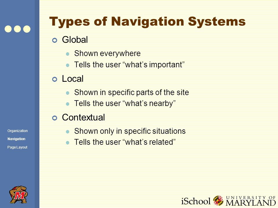 iSchool Types of Navigation Systems Global Shown everywhere Tells the user what's important Local Shown in specific parts of the site Tells the user what's nearby Contextual Shown only in specific situations Tells the user what's related Organization Navigation Page Layout