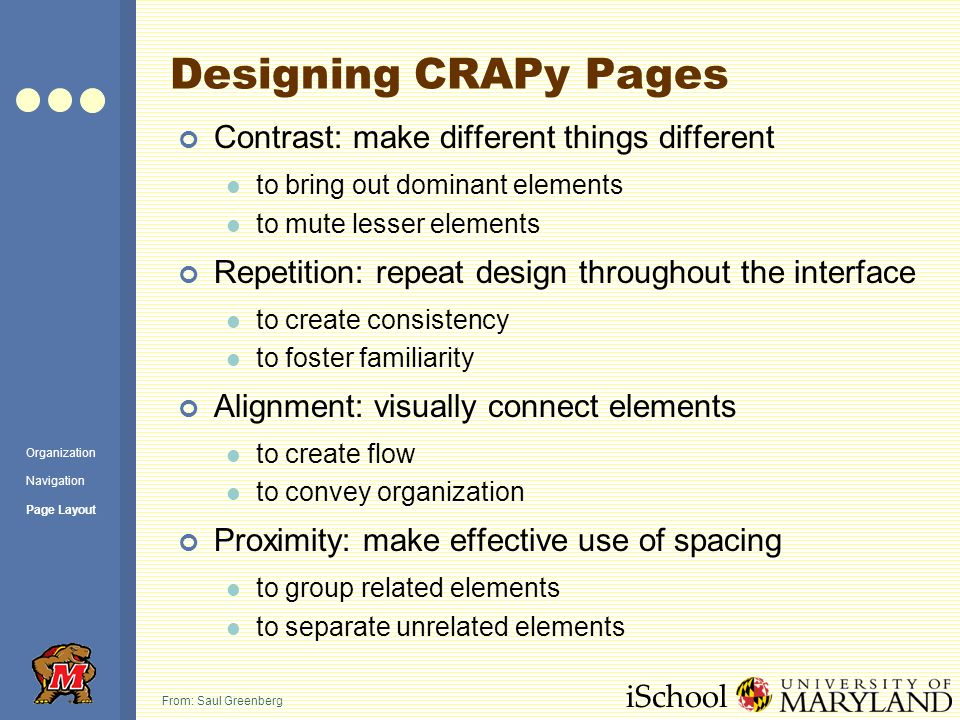 iSchool Designing CRAPy Pages Contrast: make different things different to bring out dominant elements to mute lesser elements Repetition: repeat design throughout the interface to create consistency to foster familiarity Alignment: visually connect elements to create flow to convey organization Proximity: make effective use of spacing to group related elements to separate unrelated elements From: Saul Greenberg Organization Navigation Page Layout