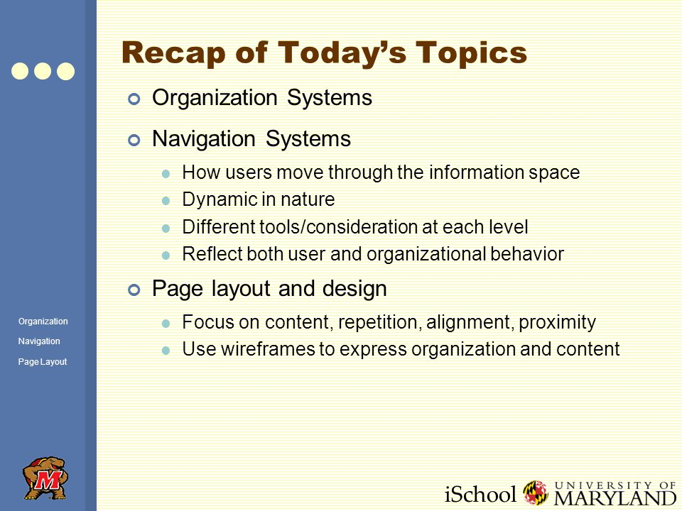 iSchool Recap of Today's Topics Organization Systems Navigation Systems How users move through the information space Dynamic in nature Different tools/consideration at each level Reflect both user and organizational behavior Page layout and design Focus on content, repetition, alignment, proximity Use wireframes to express organization and content Organization Navigation Page Layout