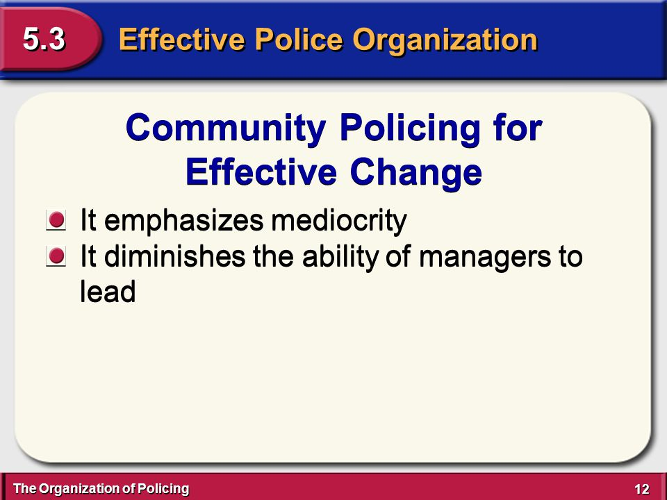 The Organization of Policing 12 Effective Police Organization 5.3 Community Policing for Effective Change Community Policing for Effective Change It e
