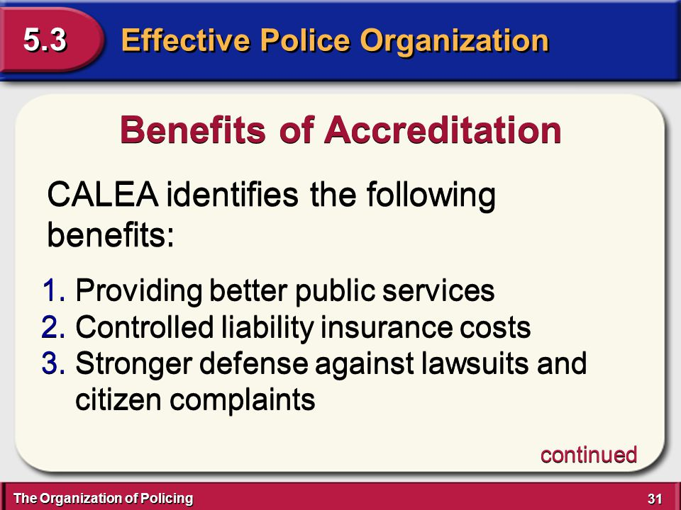 The Organization of Policing 31 Effective Police Organization 5.3 CALEA identifies the following benefits: Benefits of Accreditation 1.Providing bette