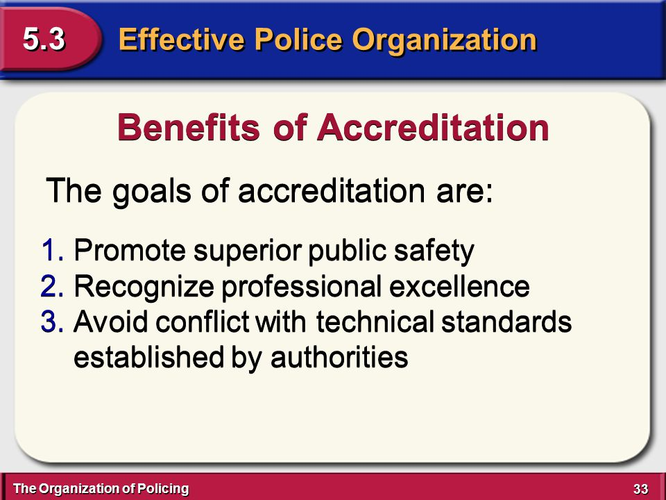 The Organization of Policing 33 Effective Police Organization 5.3 The goals of accreditation are: Benefits of Accreditation 1.Promote superior public