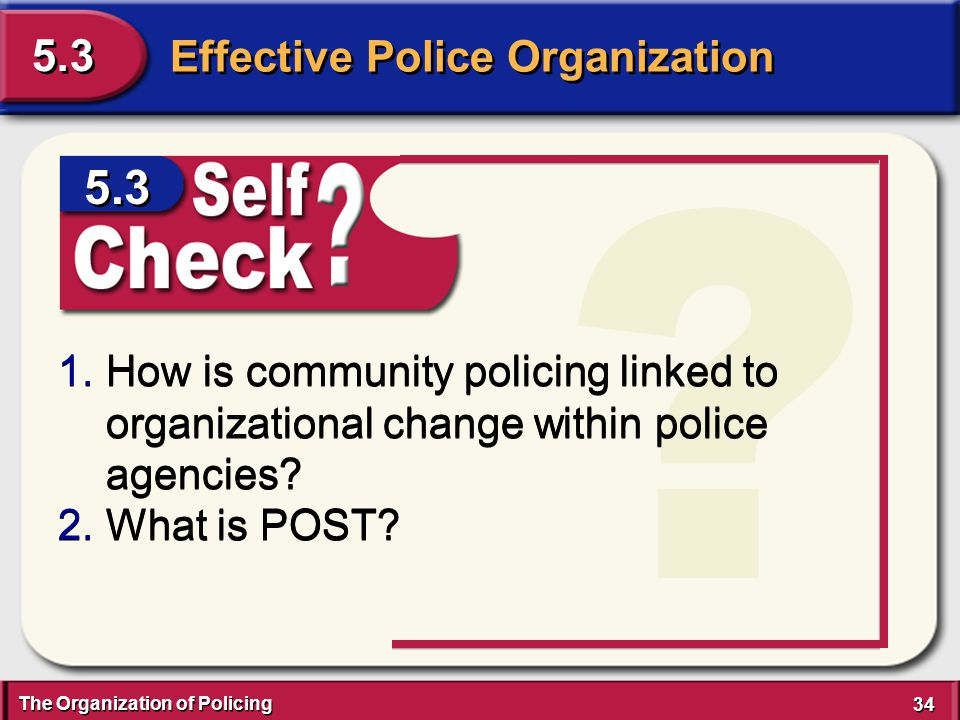 The Organization of Policing 34 Effective Police Organization 5.3 ? 1.How is community policing linked to organizational change within police agencies