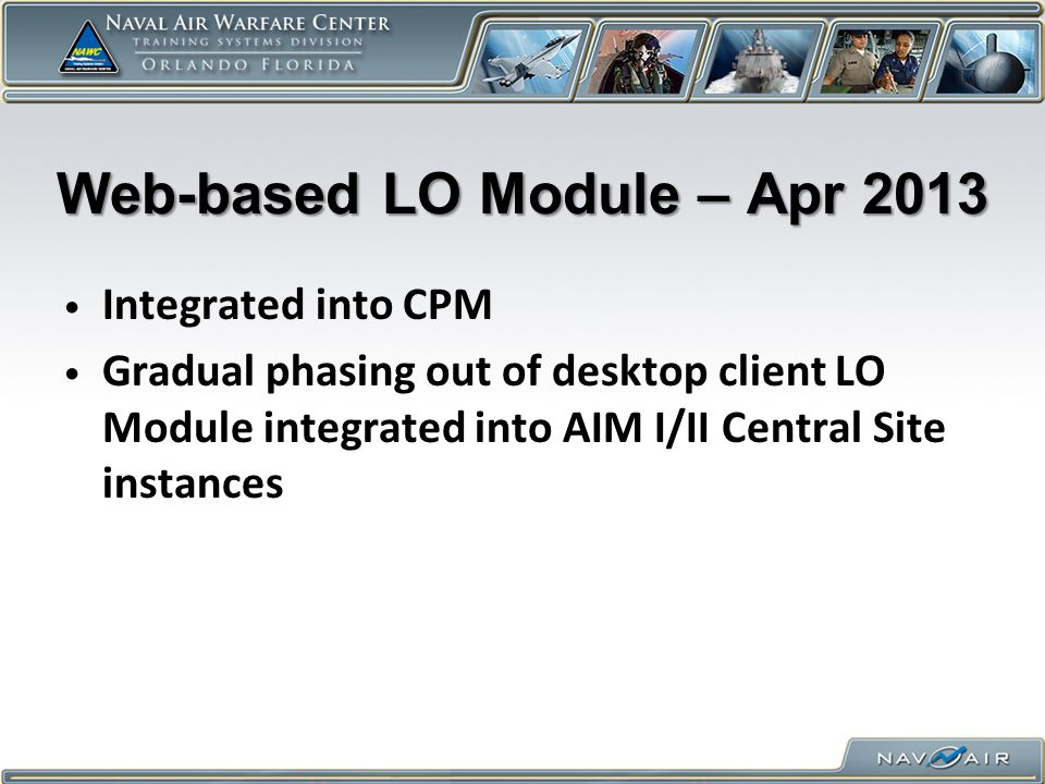 Web-based LO Module – Apr 2013 Integrated into CPM Gradual phasing out of desktop client LO Module integrated into AIM I/II Central Site instances
