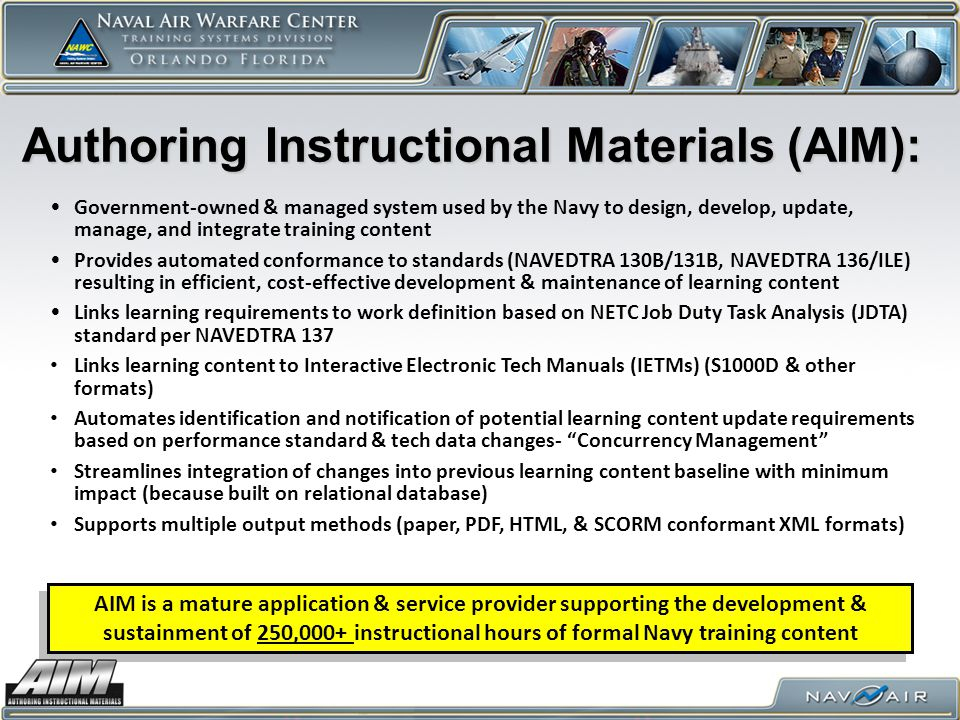 Authoring Instructional Materials (AIM): Government-owned & managed system used by the Navy to design, develop, update, manage, and integrate training