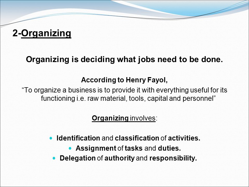 """2-Organizing Organizing is deciding what jobs need to be done. According to Henry Fayol, """"To organize a business is to provide it with everything usef"""