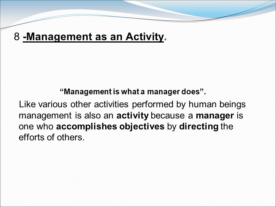 """8 -Management as an Activity. """"Management is what a manager does"""". Like various other activities performed by human beings management is also an activ"""