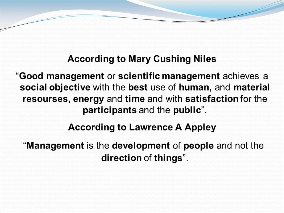 According to Mary Cushing Niles Good management or scientific management achieves a social objective with the best use of human, and material resourses, energy and time and with satisfaction for the participants and the public .