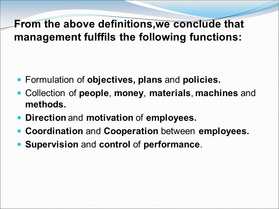 From the above definitions,we conclude that management fulffils the following functions: Formulation of objectives, plans and policies. Collection of