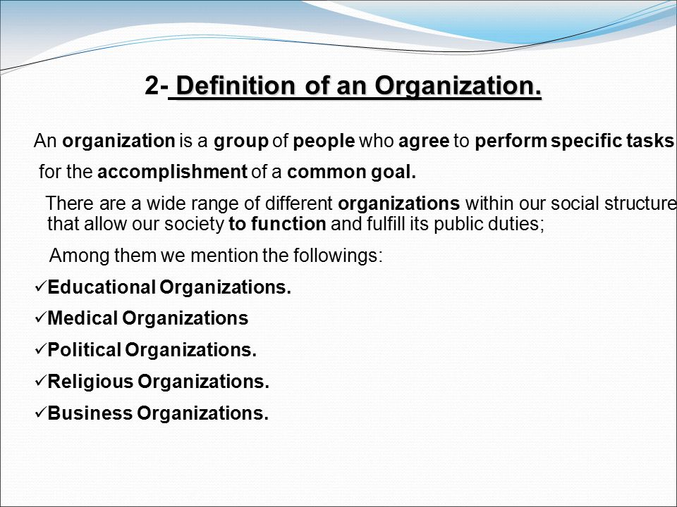 Definition of an Organization. 2- Definition of an Organization. An organization is a group of people who agree to perform specific tasks for the acco