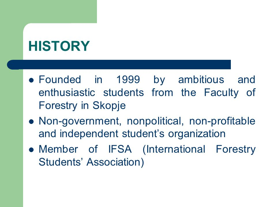 HISTORY Founded in 1999 by ambitious and enthusiastic students from the Faculty of Forestry in Skopje Non-government, nonpolitical, non-profitable and independent student's organization Member of IFSA (International Forestry Students' Association)