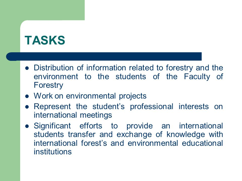 TASKS Distribution of information related to forestry and the environment to the students of the Faculty of Forestry Work on environmental projects Represent the student's professional interests on international meetings Significant efforts to provide an international students transfer and exchange of knowledge with international forest's and environmental educational institutions