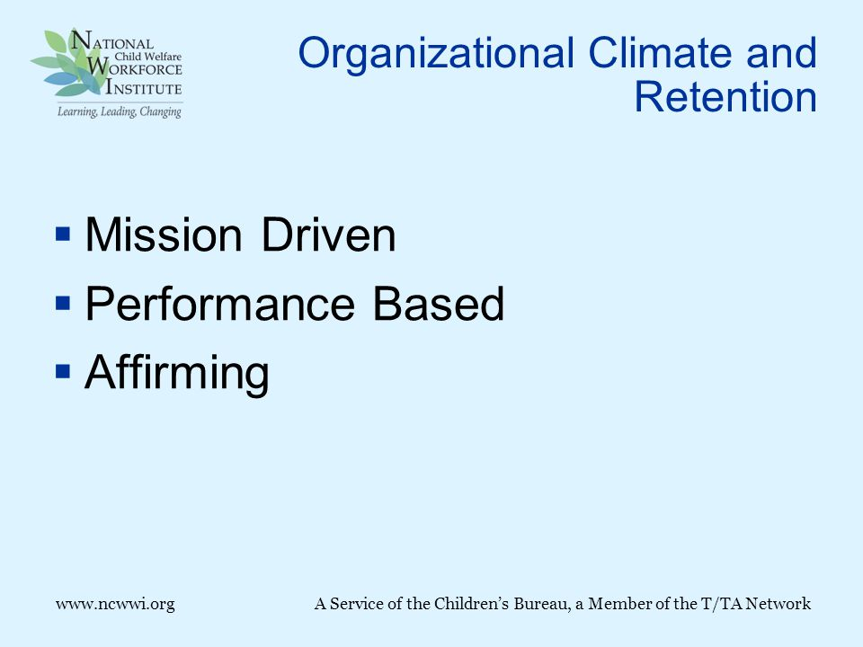 www.ncwwi.org A Service of the Children's Bureau, a Member of the T/TA Network Organizational Climate and Retention  Mission Driven  Performance Based  Affirming