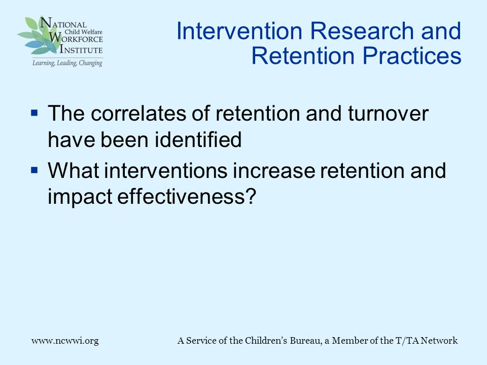 www.ncwwi.org A Service of the Children's Bureau, a Member of the T/TA Network Intervention Research and Retention Practices  The correlates of retention and turnover have been identified  What interventions increase retention and impact effectiveness