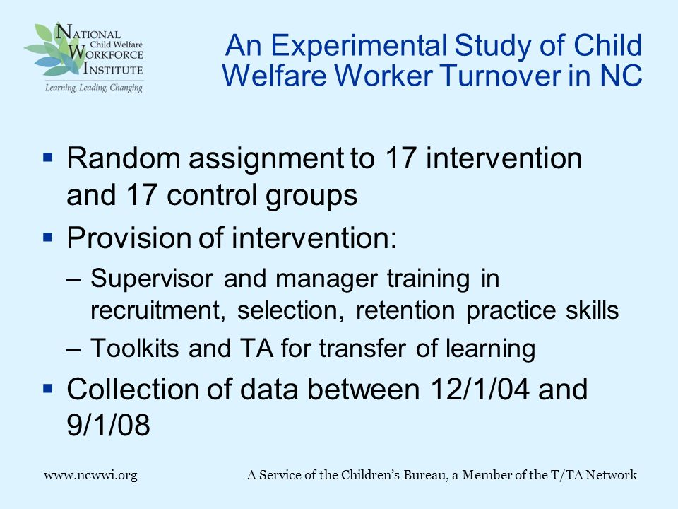 www.ncwwi.org A Service of the Children's Bureau, a Member of the T/TA Network An Experimental Study of Child Welfare Worker Turnover in NC  Random assignment to 17 intervention and 17 control groups  Provision of intervention: –Supervisor and manager training in recruitment, selection, retention practice skills –Toolkits and TA for transfer of learning  Collection of data between 12/1/04 and 9/1/08