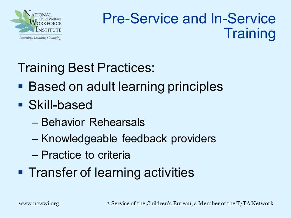 Pre-Service and In-Service Training Training Best Practices:  Based on adult learning principles  Skill-based –Behavior Rehearsals –Knowledgeable feedback providers –Practice to criteria  Transfer of learning activities www.ncwwi.org A Service of the Children's Bureau, a Member of the T/TA Network