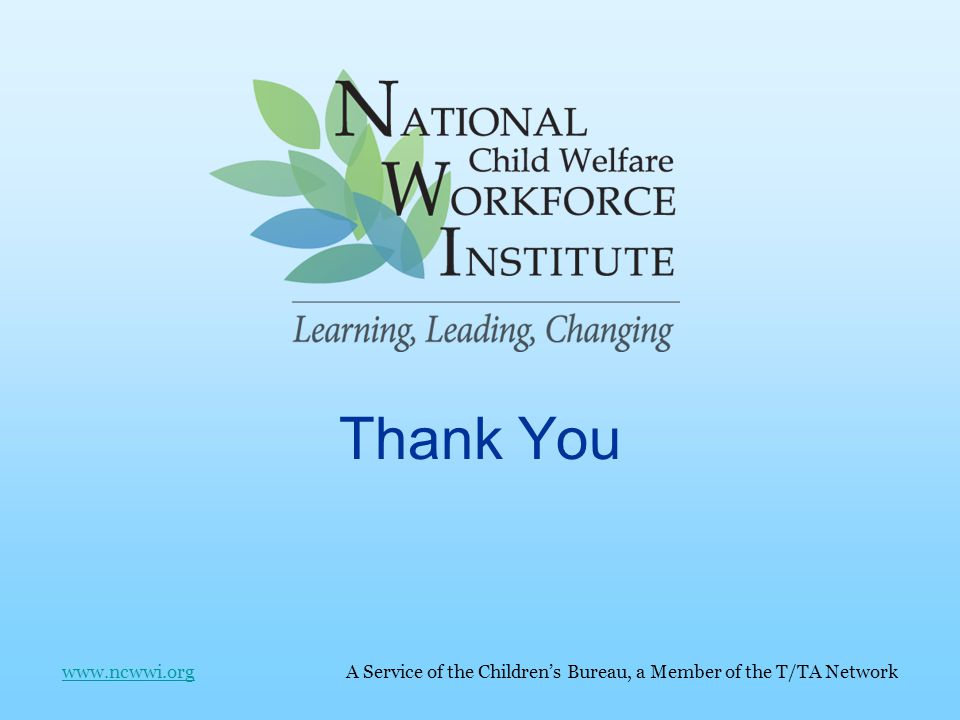 Thank You www.ncwwi.org A Service of the Children's Bureau, a Member of the T/TA Networkwww.ncwwi.org