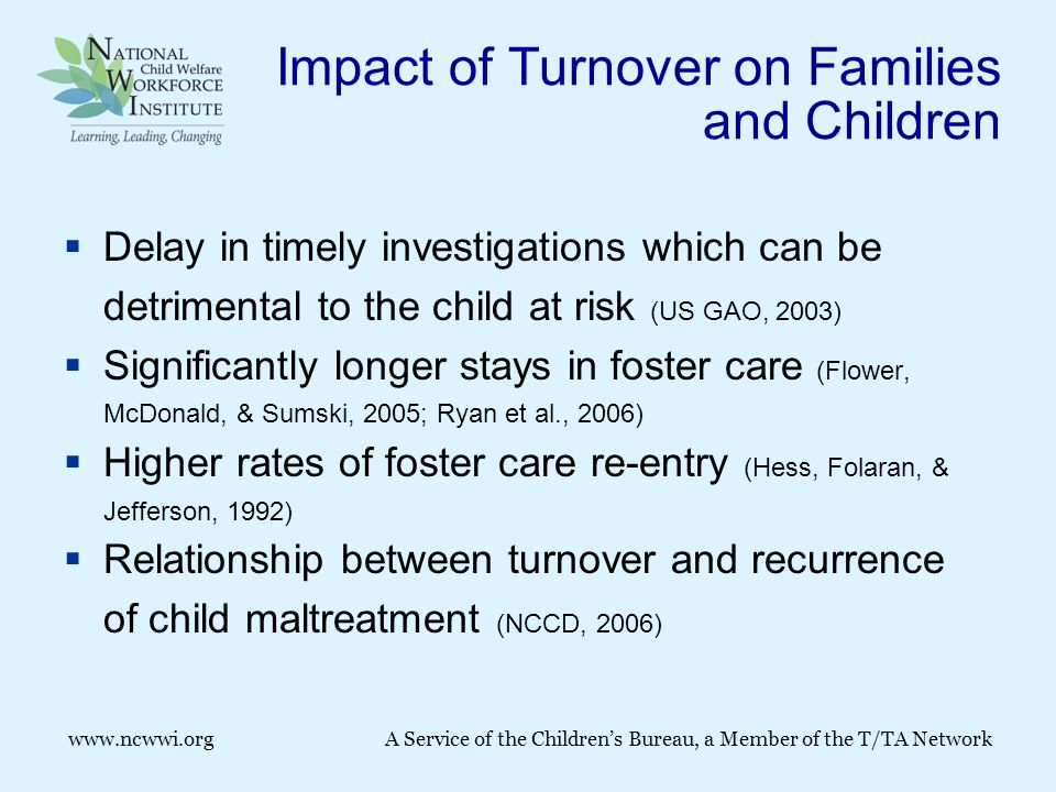 www.ncwwi.org A Service of the Children's Bureau, a Member of the T/TA Network Impact of Turnover on Families and Children  Delay in timely investigations which can be detrimental to the child at risk (US GAO, 2003)  Significantly longer stays in foster care (Flower, McDonald, & Sumski, 2005; Ryan et al., 2006)  Higher rates of foster care re-entry (Hess, Folaran, & Jefferson, 1992)  Relationship between turnover and recurrence of child maltreatment (NCCD, 2006)