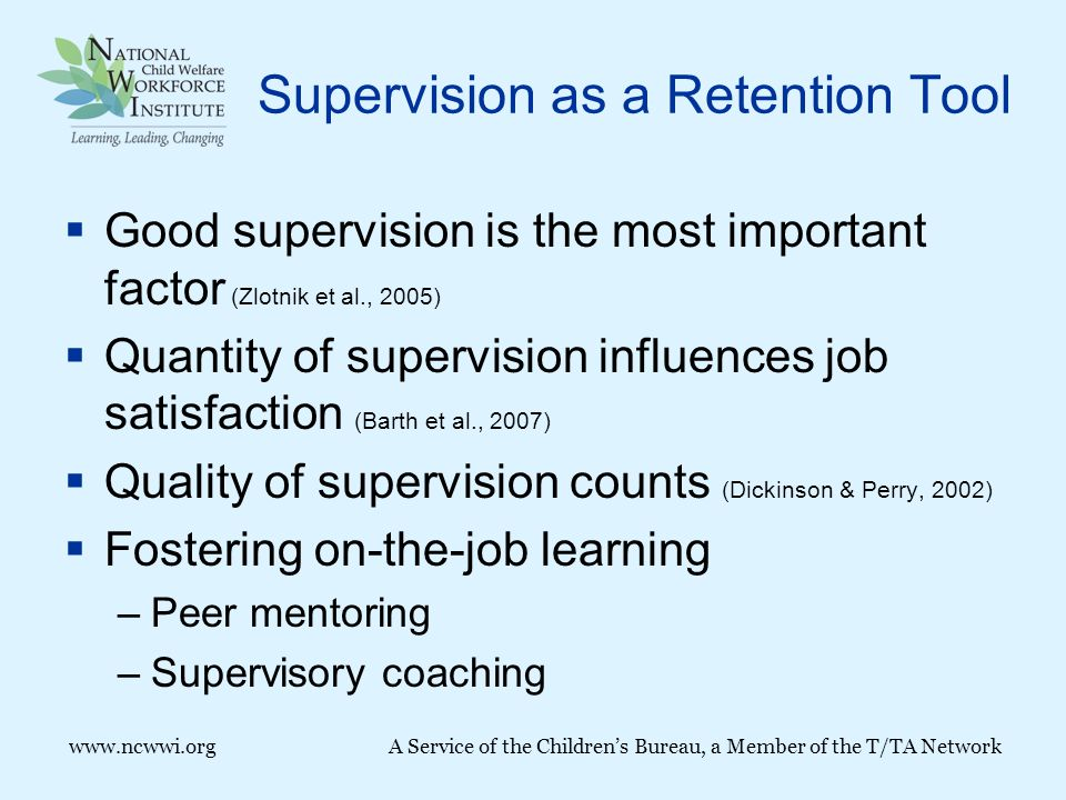 Supervision as a Retention Tool  Good supervision is the most important factor (Zlotnik et al., 2005)  Quantity of supervision influences job satisfaction (Barth et al., 2007)  Quality of supervision counts (Dickinson & Perry, 2002)  Fostering on-the-job learning –Peer mentoring –Supervisory coaching www.ncwwi.org A Service of the Children's Bureau, a Member of the T/TA Network