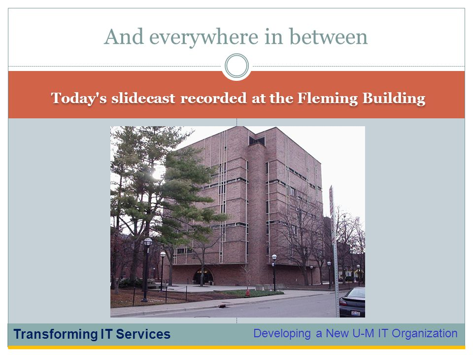 Developing a New U-M IT Organization Transforming IT Services Today s slidecast recorded at the Fleming Building And everywhere in between