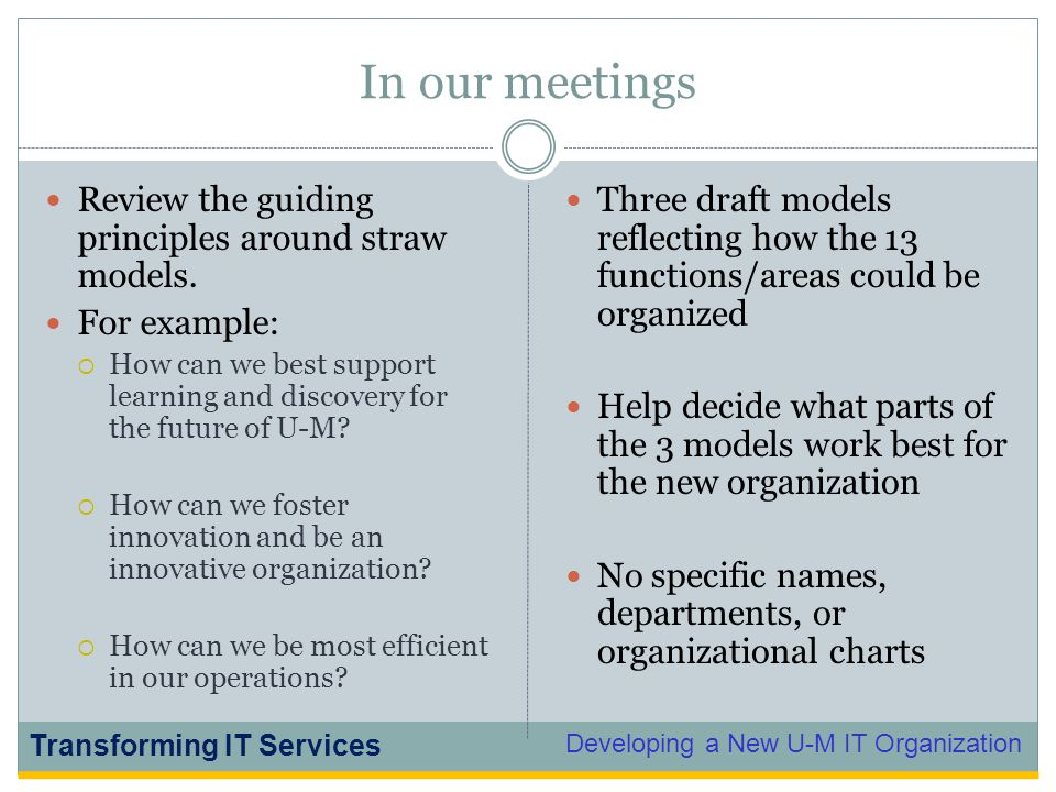 Developing a New U-M IT Organization Transforming IT Services In our meetings Review the guiding principles around straw models. For example:  How ca