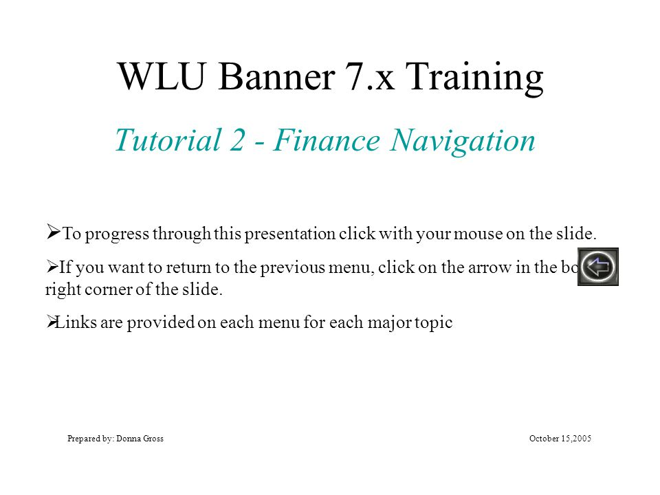 WLU Banner 7.x Training Tutorial 2 - Finance Navigation Prepared by: Donna GrossOctober 15,2005  To progress through this presentation click with your mouse on the slide.