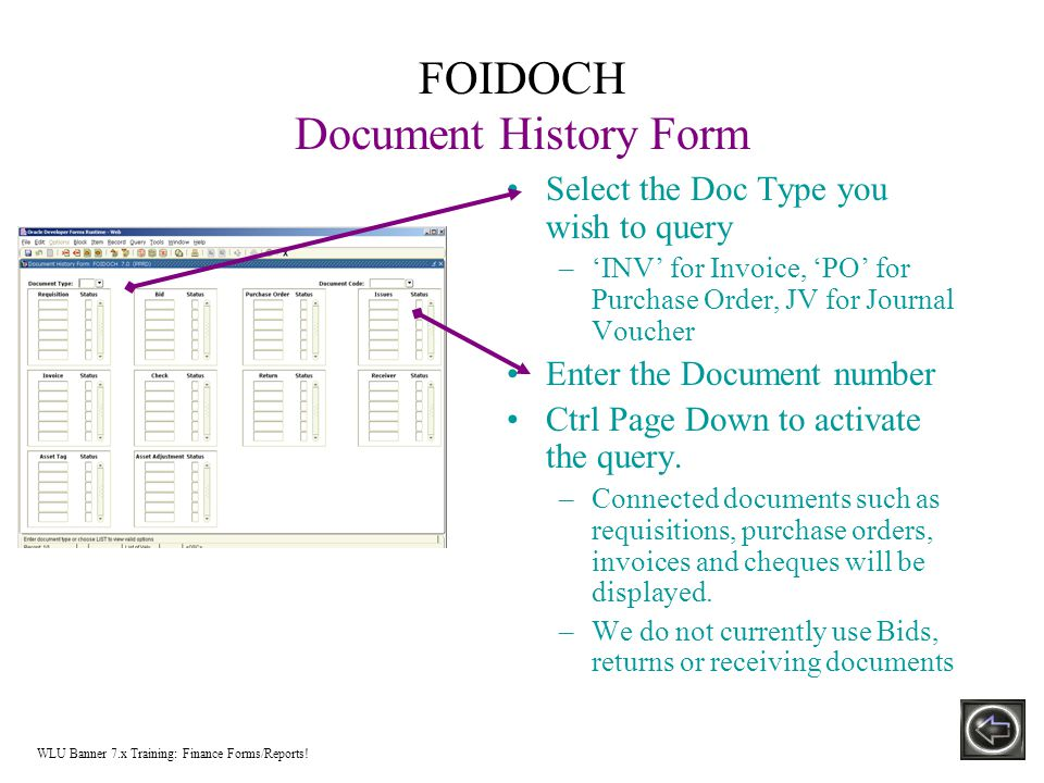 FOIDOCH Document History Form Select the Doc Type you wish to query –'INV' for Invoice, 'PO' for Purchase Order, JV for Journal Voucher Enter the Document number Ctrl Page Down to activate the query.