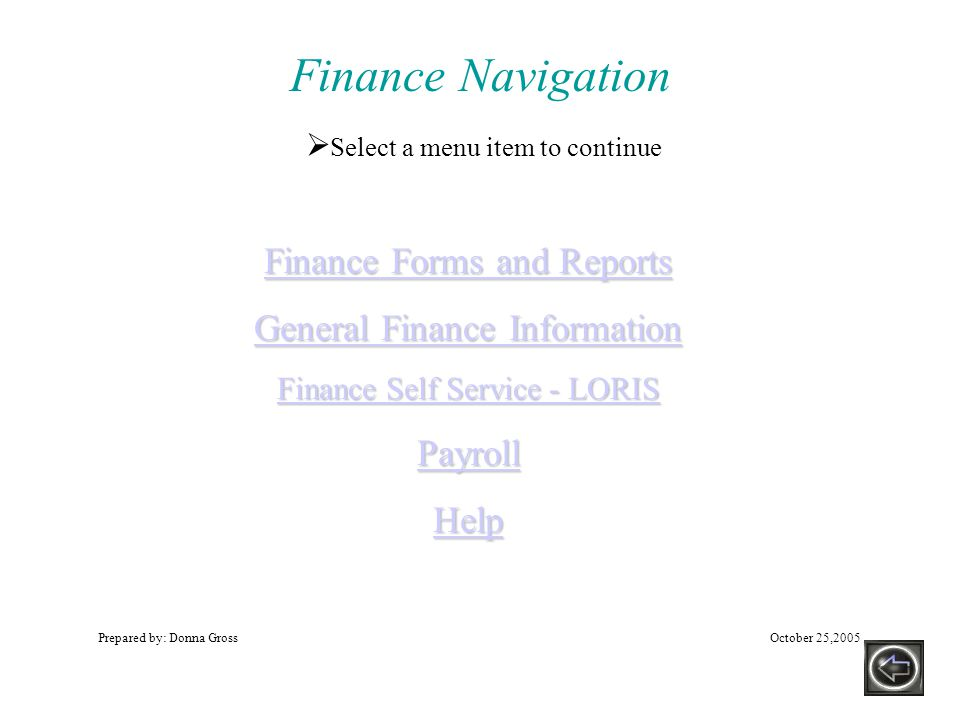 Finance Navigation Prepared by: Donna GrossOctober 25,2005 Finance Forms and Reports Finance Forms and Reports General Finance Information General Finance Information Finance Self Service - LORIS Finance Self Service - LORIS Payroll Help  Select a menu item to continue