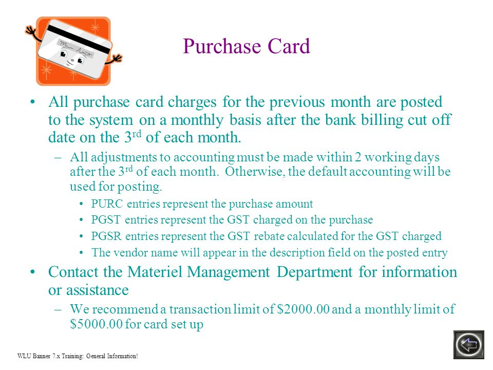 Purchase Card All purchase card charges for the previous month are posted to the system on a monthly basis after the bank billing cut off date on the 3 rd of each month.