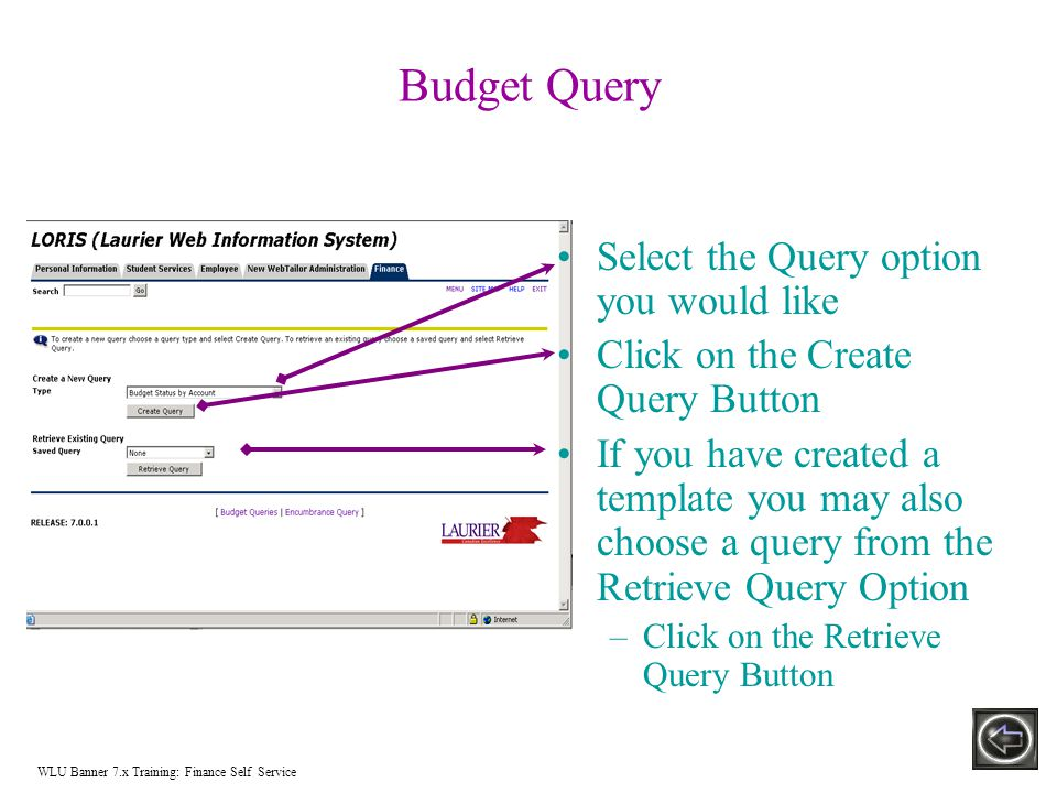 Budget Query Select the Query option you would like Click on the Create Query Button If you have created a template you may also choose a query from the Retrieve Query Option –Click on the Retrieve Query Button WLU Banner 7.x Training: Finance Self Service