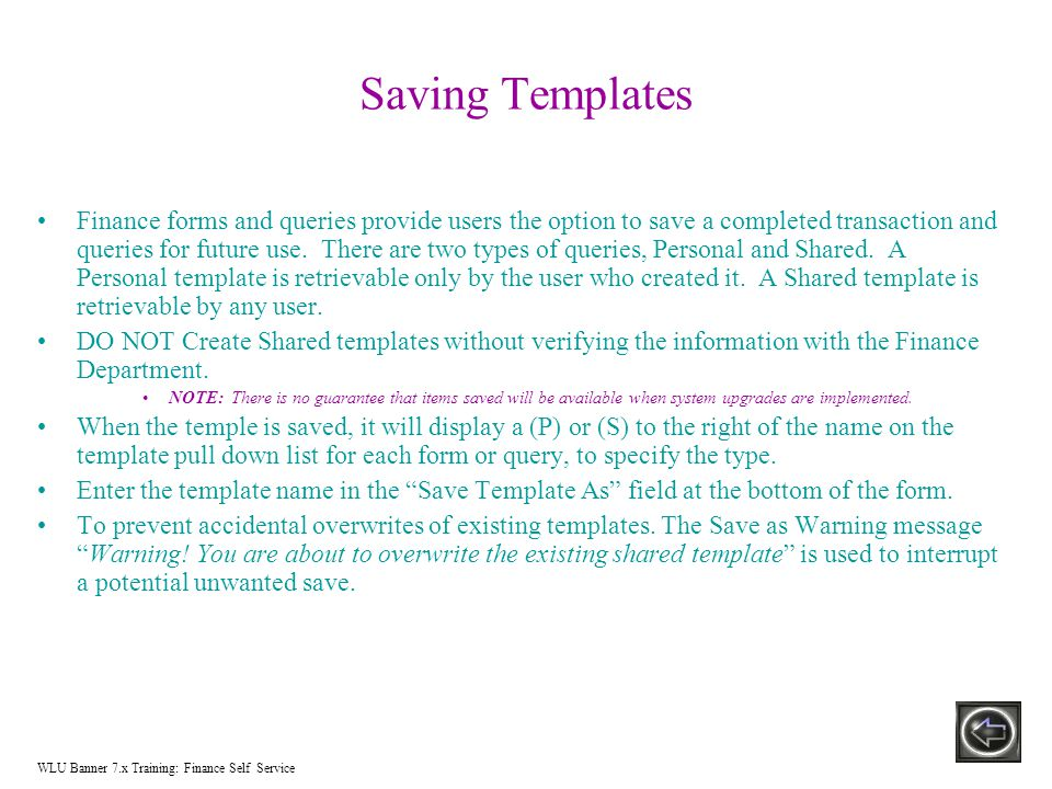 Saving Templates Finance forms and queries provide users the option to save a completed transaction and queries for future use.