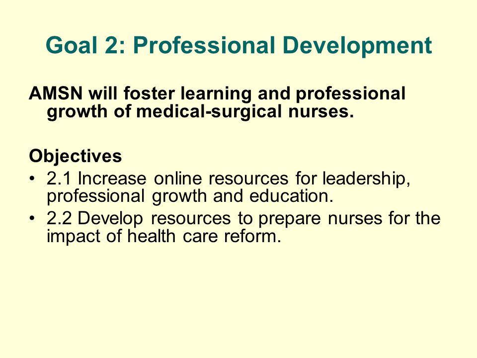 Goal 2: Professional Development AMSN will foster learning and professional growth of medical-surgical nurses. Objectives 2.1 Increase online resource