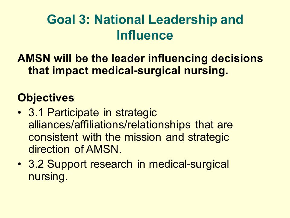 Goal 3: National Leadership and Influence AMSN will be the leader influencing decisions that impact medical-surgical nursing.