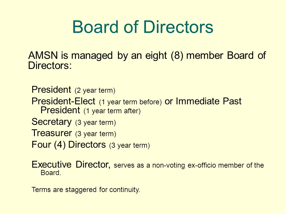 Board of Directors AMSN is managed by an eight (8) member Board of Directors: President (2 year term) President-Elect (1 year term before) or Immediate Past President (1 year term after) Secretary (3 year term) Treasurer (3 year term) Four (4) Directors (3 year term) Executive Director, serves as a non-voting ex-officio member of the Board.