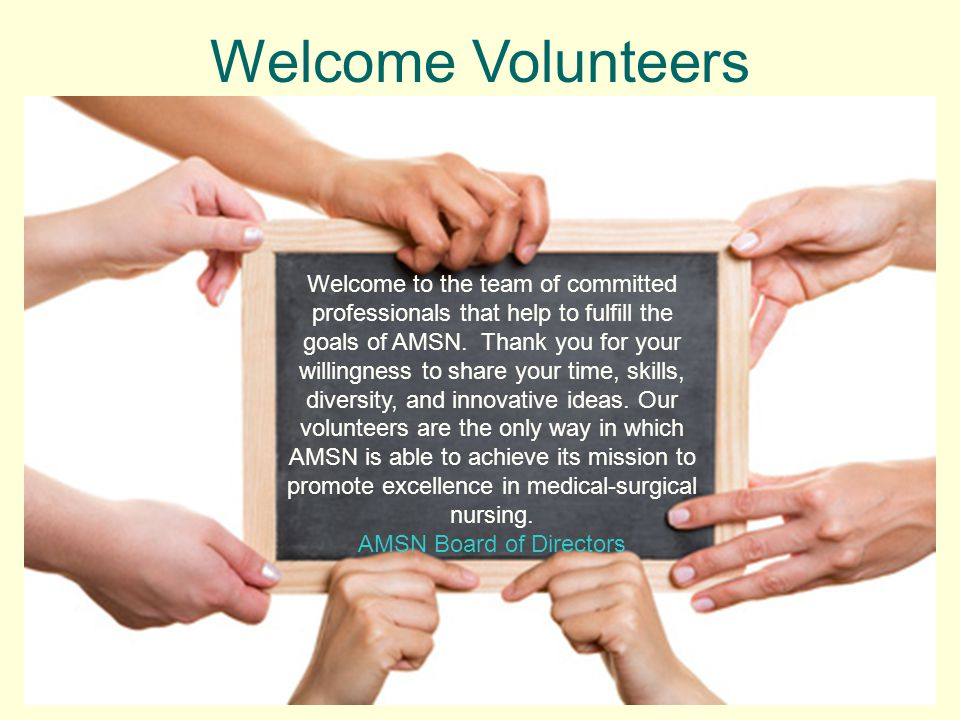 Welcome Volunteers Welcome to the team of committed professionals that help to fulfill the goals of AMSN. Thank you for your willingness to share your
