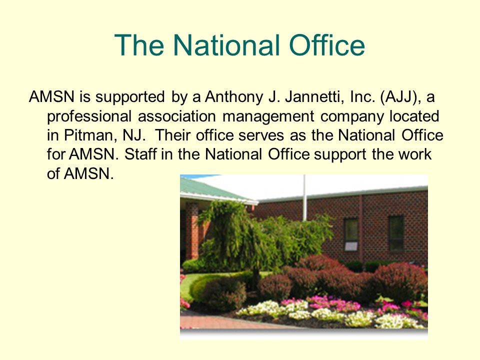 The National Office AMSN is supported by a Anthony J. Jannetti, Inc. (AJJ), a professional association management company located in Pitman, NJ. Their